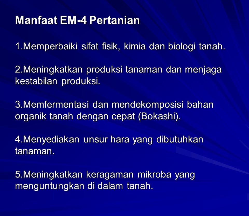 Manfaat EM-4 Pertanian 1.Memperbaiki sifat fisik, kimia dan biologi tanah. 2.Meningkatkan produksi tanaman dan menjaga kestabilan produksi. 3.Memferme
