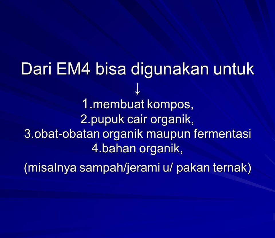 Dari EM4 bisa digunakan untuk ↓ 1. membuat kompos, 2.pupuk cair organik, 3.obat-obatan organik maupun fermentasi 4.bahan organik, (misalnya sampah/jer
