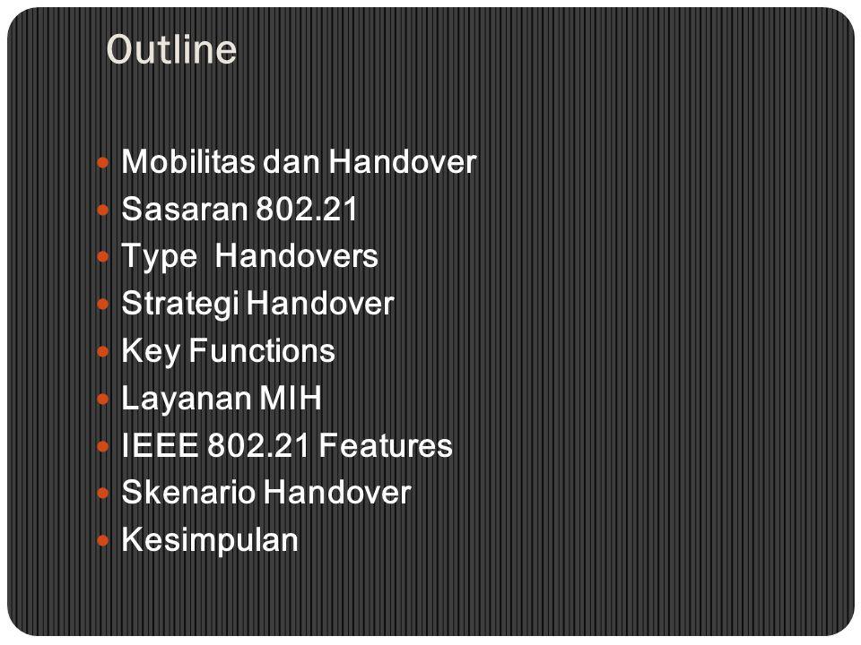 Outline Mobilitas dan Handover Sasaran 802.21 Type Handovers Strategi Handover Key Functions Layanan MIH IEEE 802.21 Features Skenario Handover Kesimpulan