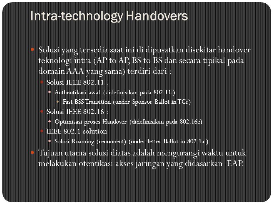 Intra-technology Handovers Solusi yang tersedia saat ini di dipusatkan disekitar handover teknologi intra (AP to AP, BS to BS dan secara tipikal pada domain AAA yang sama) terdiri dari : Solusi IEEE 802.11 : Authentikasi awal (didefinisikan pada 802.11i) Fast BSS Transition (under Sponsor Ballot in TGr) Solusi IEEE 802.16 : Optimisasi proses Handover (didefinisikan pada 802.16e) IEEE 802.1 solution Solusi Roaming (reconnect) (under letter Ballot in 802.1af) Tujuan utama solusi diatas adalah mengurangi waktu untuk melakukan otentikasi akses jaringan yang didasarkan EAP.