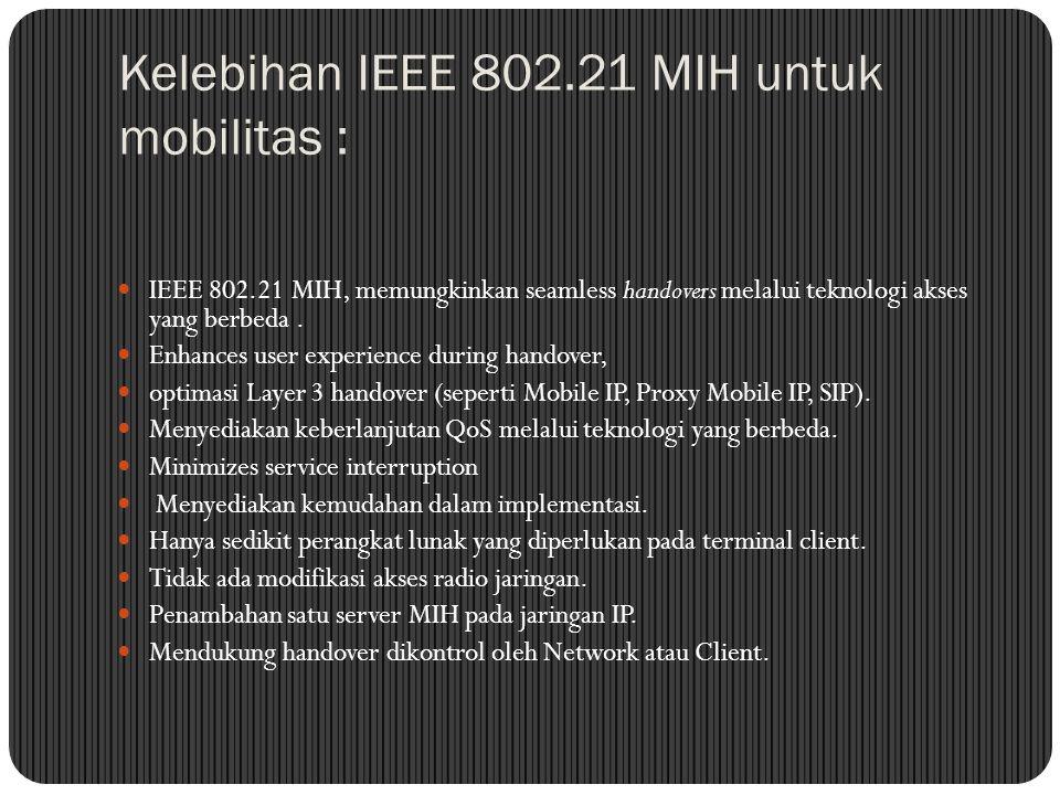 Kelebihan IEEE 802.21 MIH untuk mobilitas : IEEE 802.21 MIH, memungkinkan seamless handovers melalui teknologi akses yang berbeda.