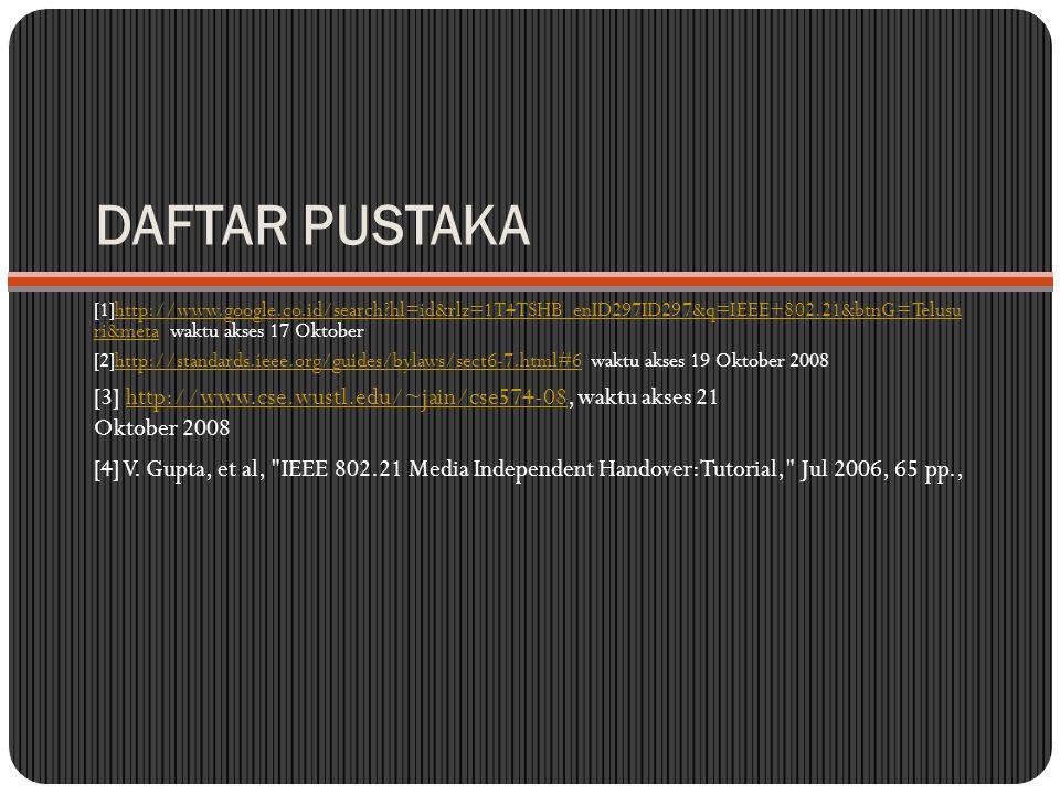 DAFTAR PUSTAKA [1]http://www.google.co.id/search?hl=id&rlz=1T4TSHB_enID297ID297&q=IEEE+802.21&btnG=Telusu ri&meta waktu akses 17 Oktoberhttp://www.google.co.id/search?hl=id&rlz=1T4TSHB_enID297ID297&q=IEEE+802.21&btnG=Telusu ri&meta [2]http://standards.ieee.org/guides/bylaws/sect6-7.html#6 waktu akses 19 Oktober 2008http://standards.ieee.org/guides/bylaws/sect6-7.html#6 [3] http://www.cse.wustl.edu/~jain/cse574-08, waktu akses 21 Oktober 2008http://www.cse.wustl.edu/~jain/cse574-08 [4] V.