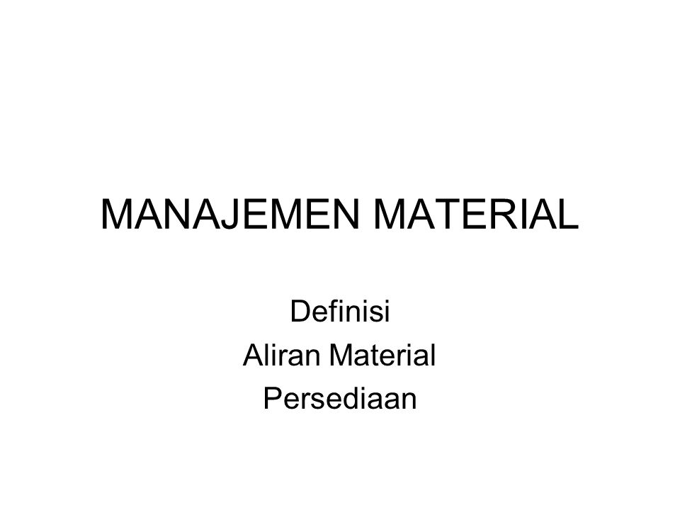 MANAJEMEN MATERIAL Definisi Aliran Material Persediaan