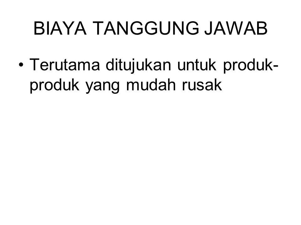 BIAYA TANGGUNG JAWAB Terutama ditujukan untuk produk- produk yang mudah rusak