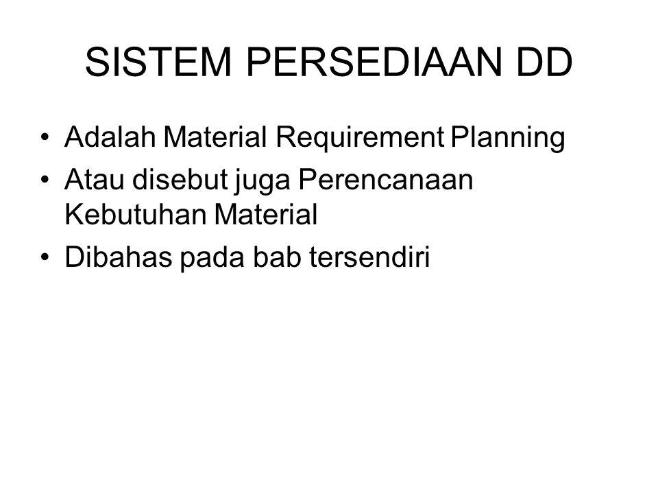 SISTEM PERSEDIAAN DD Adalah Material Requirement Planning Atau disebut juga Perencanaan Kebutuhan Material Dibahas pada bab tersendiri
