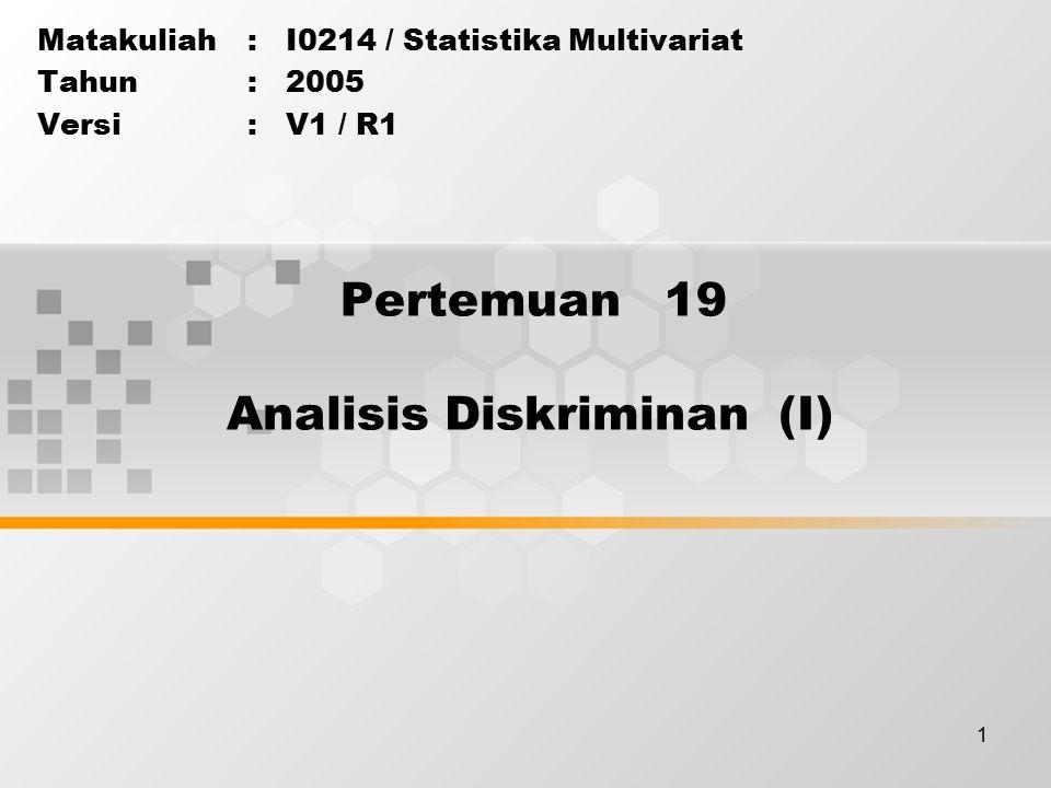 1 Pertemuan 19 Matakuliah: I0214 / Statistika Multivariat Tahun: 2005 Versi: V1 / R1 Analisis Diskriminan (I)