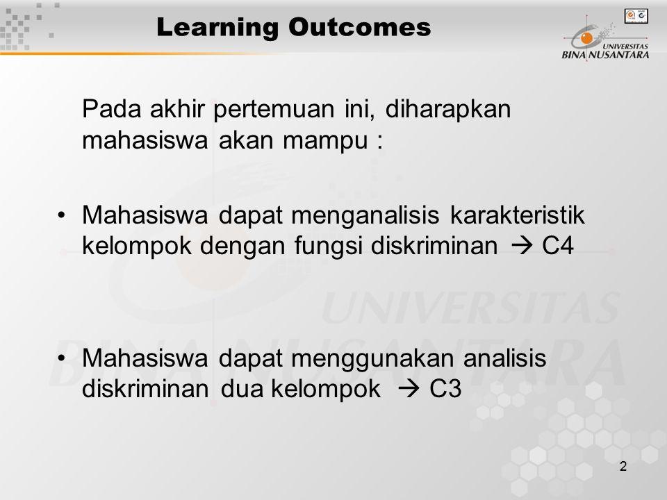 2 Learning Outcomes Pada akhir pertemuan ini, diharapkan mahasiswa akan mampu : Mahasiswa dapat menganalisis karakteristik kelompok dengan fungsi diskriminan  C4 Mahasiswa dapat menggunakan analisis diskriminan dua kelompok  C3