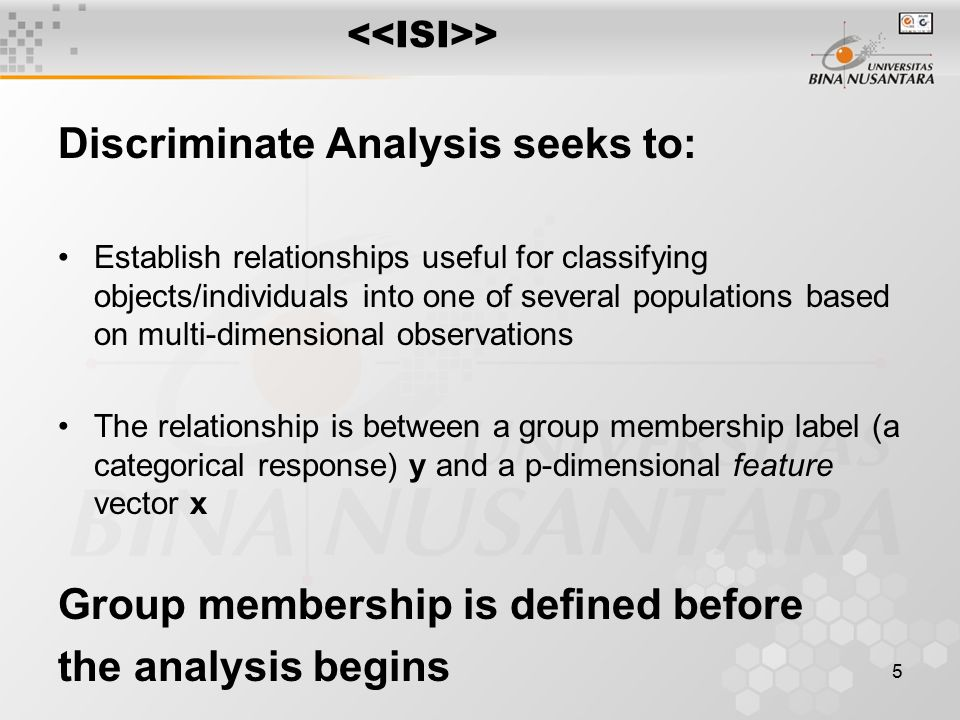 5 Discriminate Analysis seeks to: Establish relationships useful for classifying objects/individuals into one of several populations based on multi-di