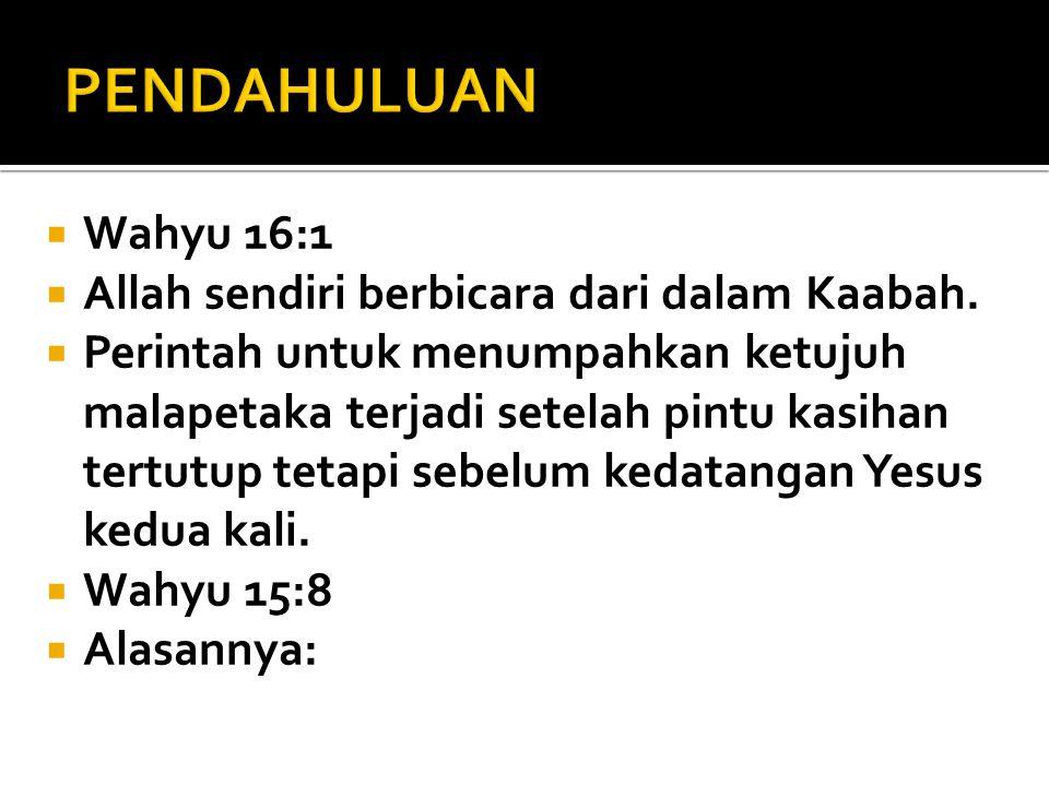  Wahyu 16:1  Allah sendiri berbicara dari dalam Kaabah.  Perintah untuk menumpahkan ketujuh malapetaka terjadi setelah pintu kasihan tertutup tetap