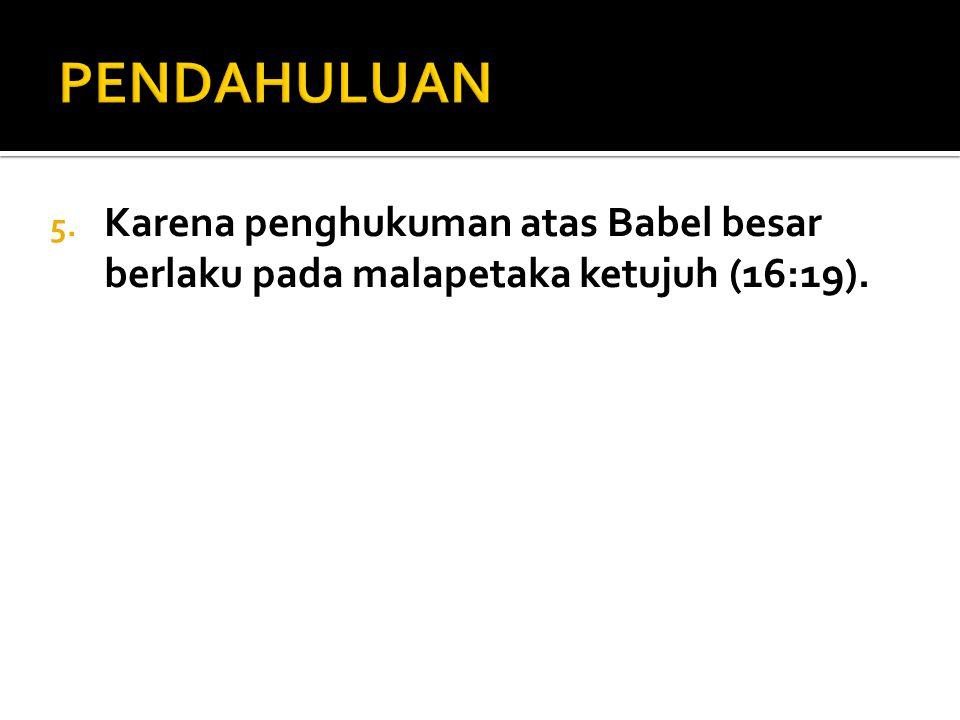 5. Karena penghukuman atas Babel besar berlaku pada malapetaka ketujuh (16:19).
