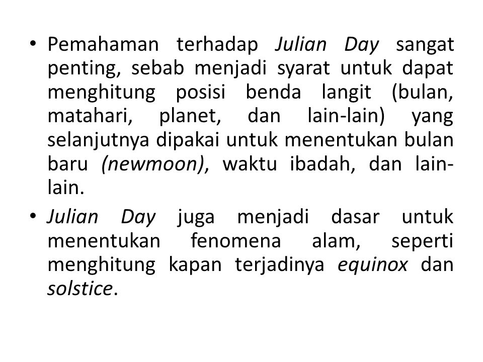 Pemahaman terhadap Julian Day sangat penting, sebab menjadi syarat untuk dapat menghitung posisi benda langit (bulan, matahari, planet, dan lain-lain) yang selanjutnya dipakai untuk menentukan bulan baru (newmoon), waktu ibadah, dan lain- lain.