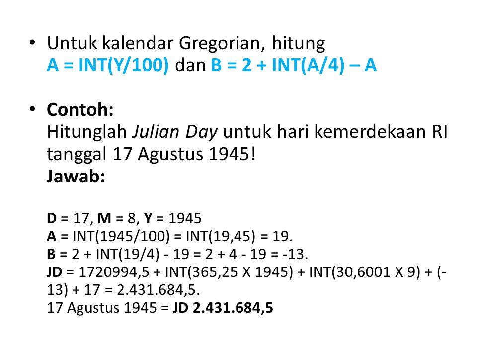 Untuk kalendar Gregorian, hitung A = INT(Y/100) dan B = 2 + INT(A/4) – A Contoh: Hitunglah Julian Day untuk hari kemerdekaan RI tanggal 17 Agustus 1945.