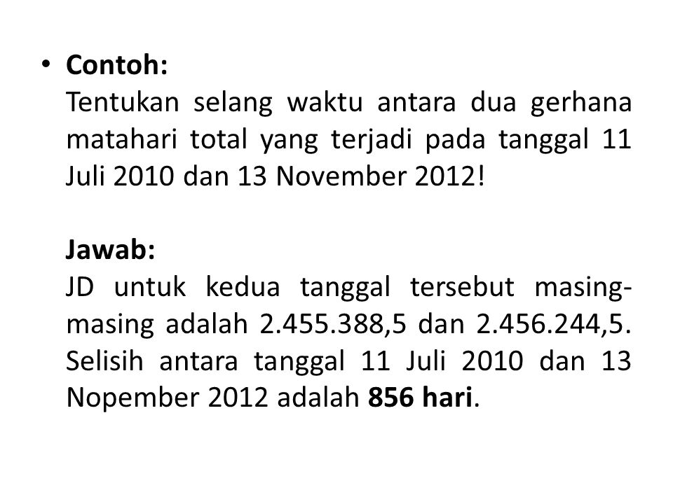 Contoh: Tentukan selang waktu antara dua gerhana matahari total yang terjadi pada tanggal 11 Juli 2010 dan 13 November 2012.