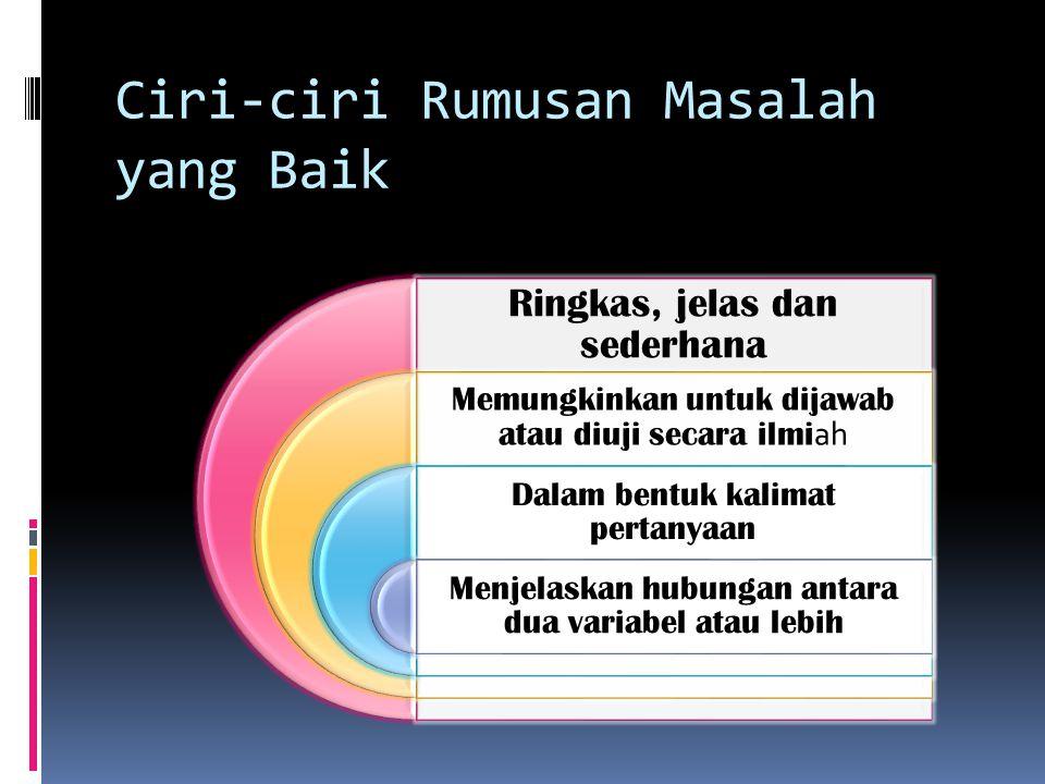 Ciri-ciri Rumusan Masalah yang Baik Ringkas, jelas dan sederhana Memungkinkan untuk dijawab atau diuji secara ilmi ah Dalam bentuk kalimat pertanyaan