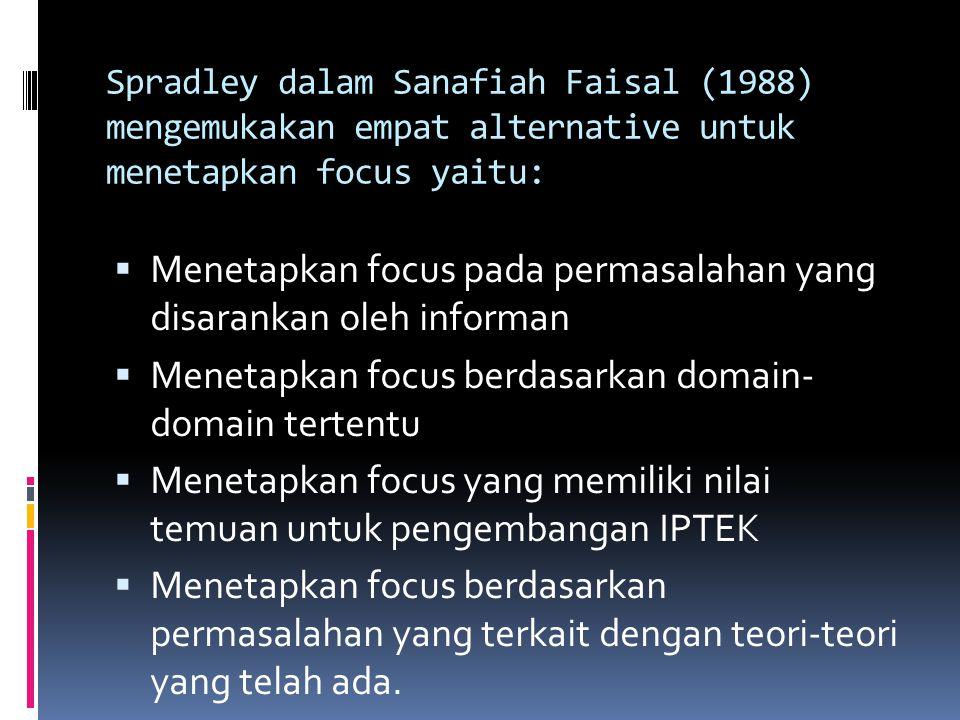 Spradley dalam Sanafiah Faisal (1988) mengemukakan empat alternative untuk menetapkan focus yaitu:  Menetapkan focus pada permasalahan yang disaranka