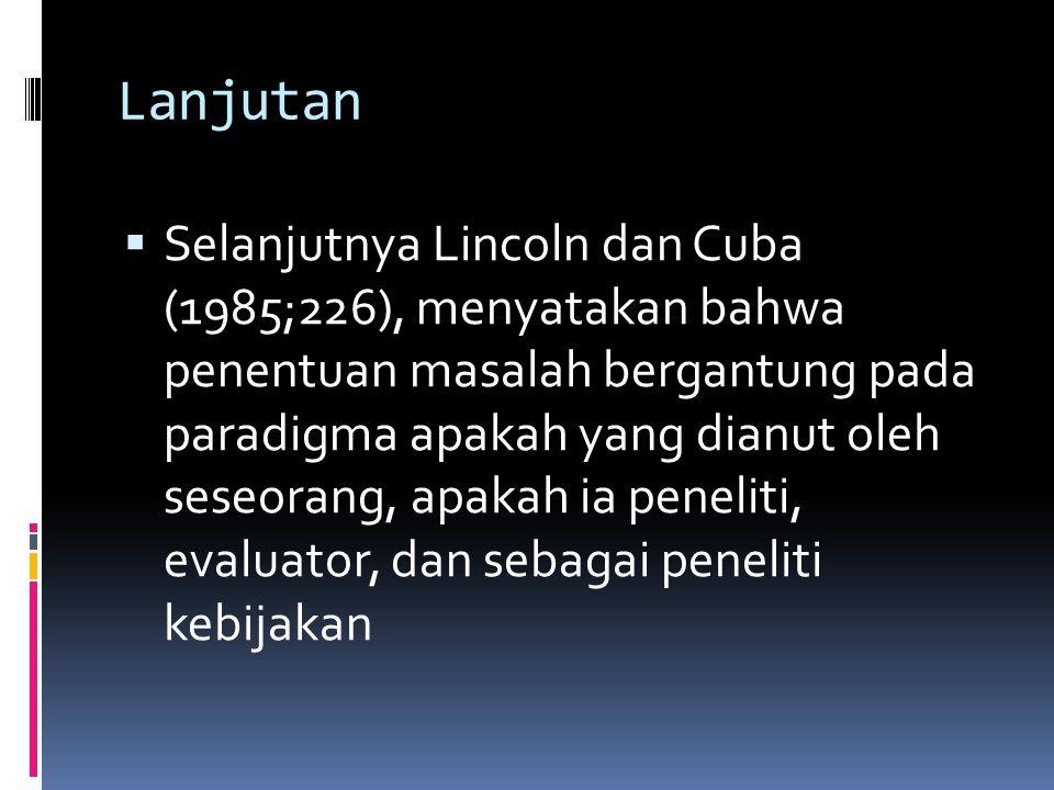 Lanjutan  Selanjutnya Lincoln dan Cuba (1985;226), menyatakan bahwa penentuan masalah bergantung pada paradigma apakah yang dianut oleh seseorang, ap