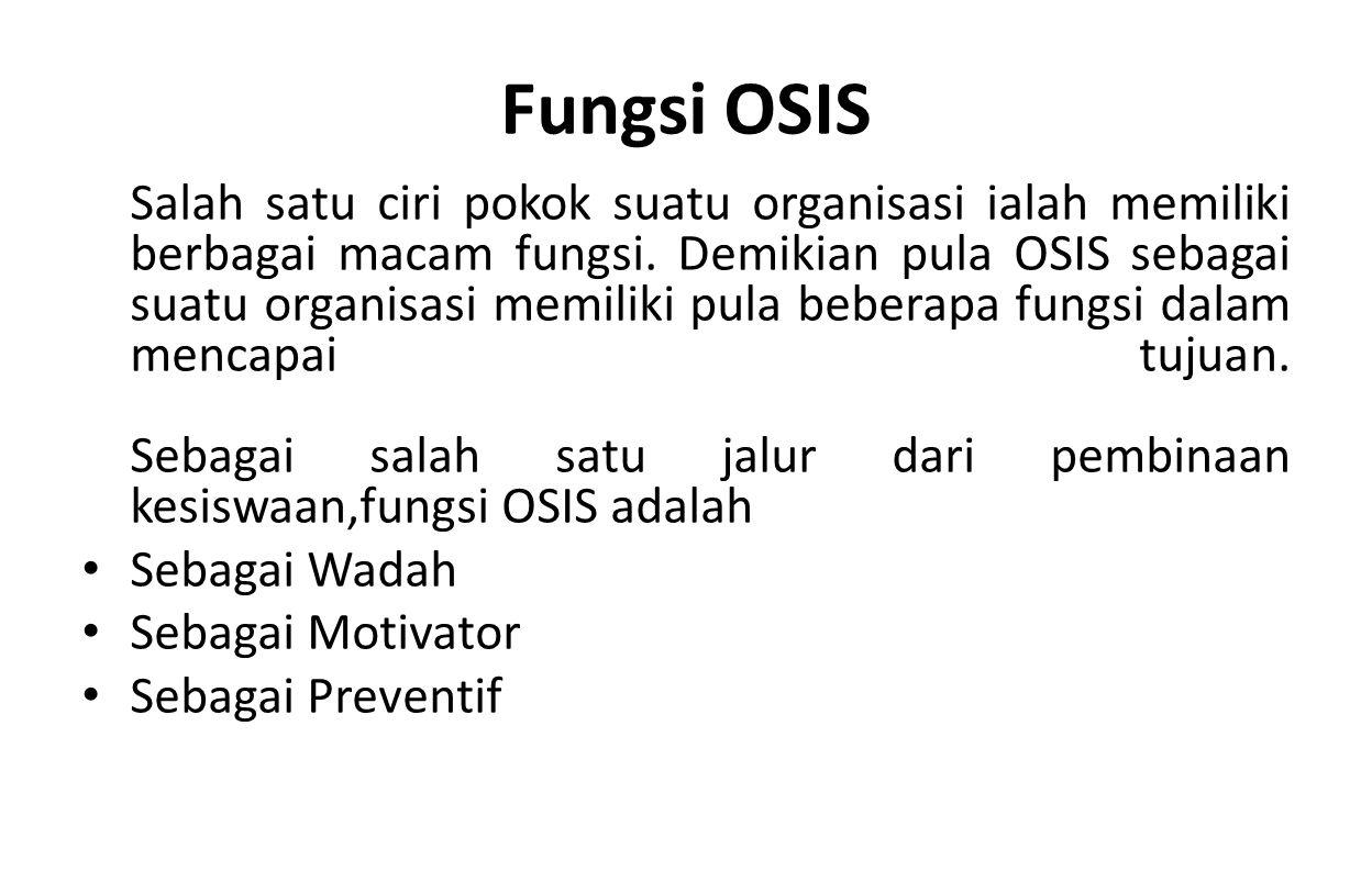 Salah satu ciri pokok suatu organisasi ialah memiliki berbagai macam fungsi. Demikian pula OSIS sebagai suatu organisasi memiliki pula beberapa fungsi
