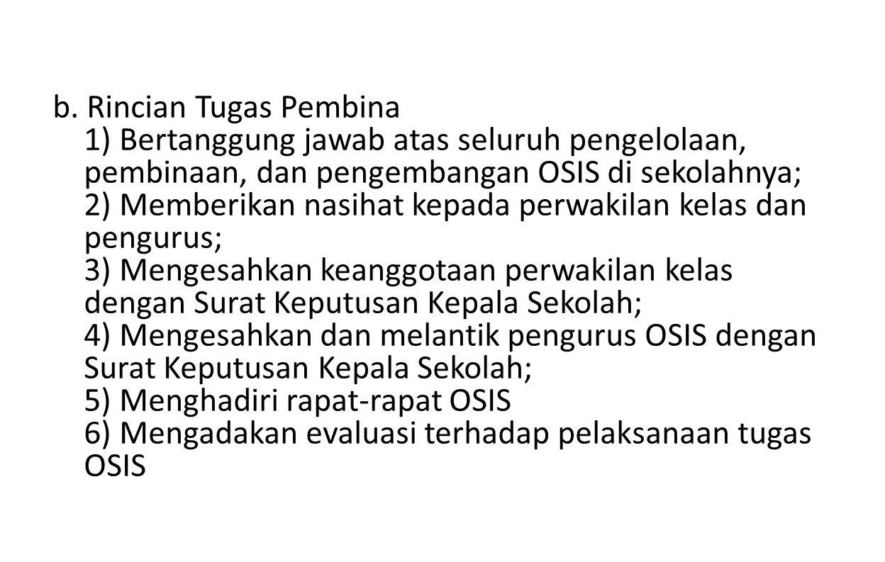 b. Rincian Tugas Pembina 1) Bertanggung jawab atas seluruh pengelolaan, pembinaan, dan pengembangan OSIS di sekolahnya; 2) Memberikan nasihat kepada p