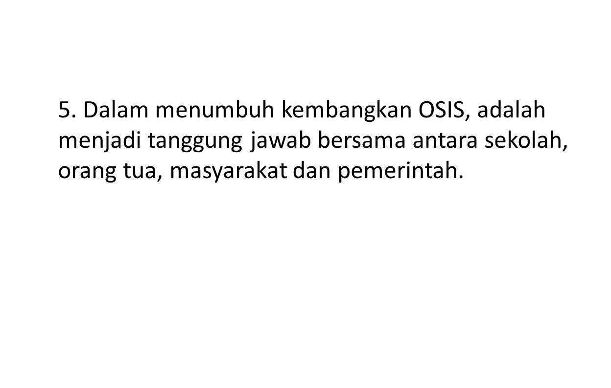 5. Dalam menumbuh kembangkan OSIS, adalah menjadi tanggung jawab bersama antara sekolah, orang tua, masyarakat dan pemerintah.