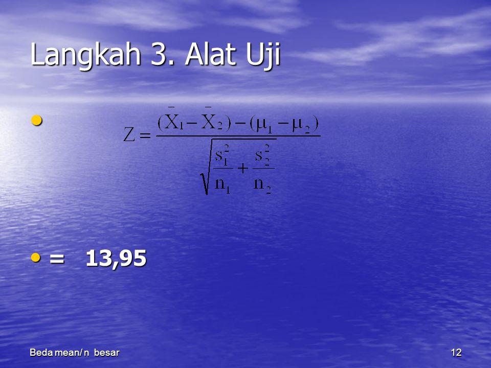 Beda mean/ n besar12 Langkah 3. Alat Uji = 13,95 = 13,95