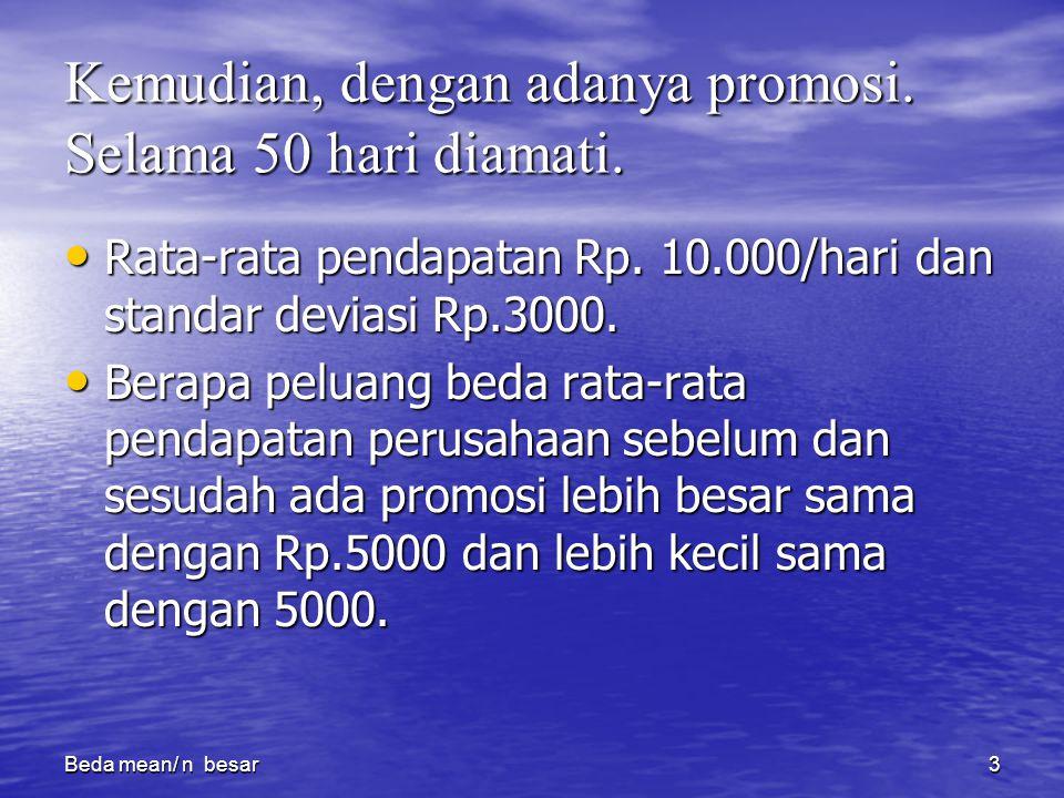 Beda mean/ n besar3 Kemudian, dengan adanya promosi. Selama 50 hari diamati. Rata-rata pendapatan Rp. 10.000/hari dan standar deviasi Rp.3000. Rata-ra