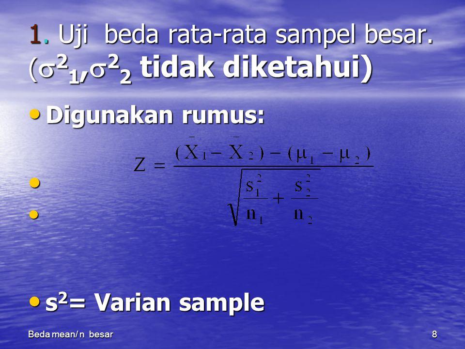 Beda mean/ n besar8 1. Uji beda rata-rata sampel besar. (  2 1,  2 2 tidak diketahui) Digunakan rumus: Digunakan rumus: s 2 = Varian sample s 2 = Va