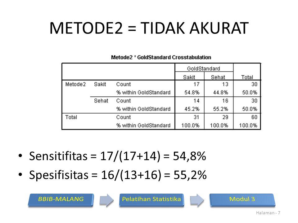 METODE2 = TIDAK AKURAT Sensitifitas = 17/(17+14) = 54,8% Spesifisitas = 16/(13+16) = 55,2% Halaman - 7