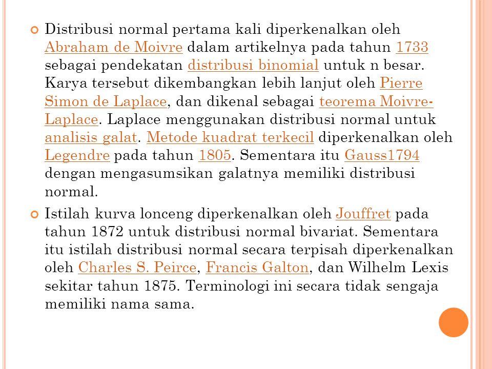 Distribusi normal pertama kali diperkenalkan oleh Abraham de Moivre dalam artikelnya pada tahun 1733 sebagai pendekatan distribusi binomial untuk n be