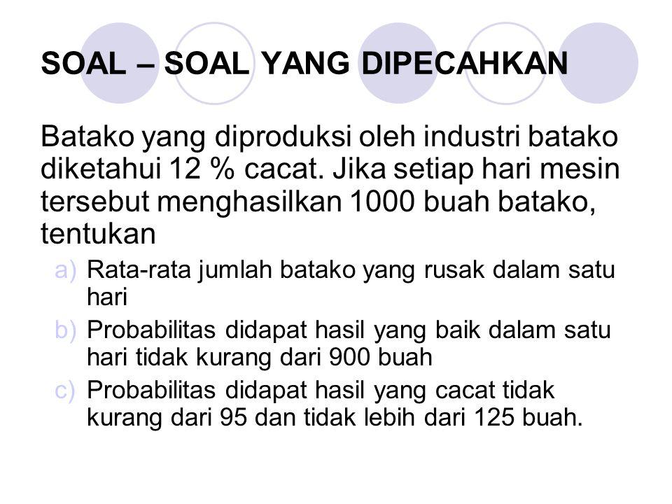 SOAL – SOAL YANG DIPECAHKAN Batako yang diproduksi oleh industri batako diketahui 12 % cacat. Jika setiap hari mesin tersebut menghasilkan 1000 buah b