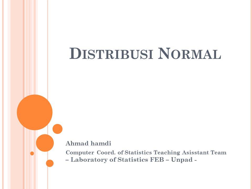 D ISTRIBUSI N ORMAL Ahmad hamdi Computer Coord. of Statistics Teaching Asisstant Team – Laboratory of Statistics FEB – Unpad -