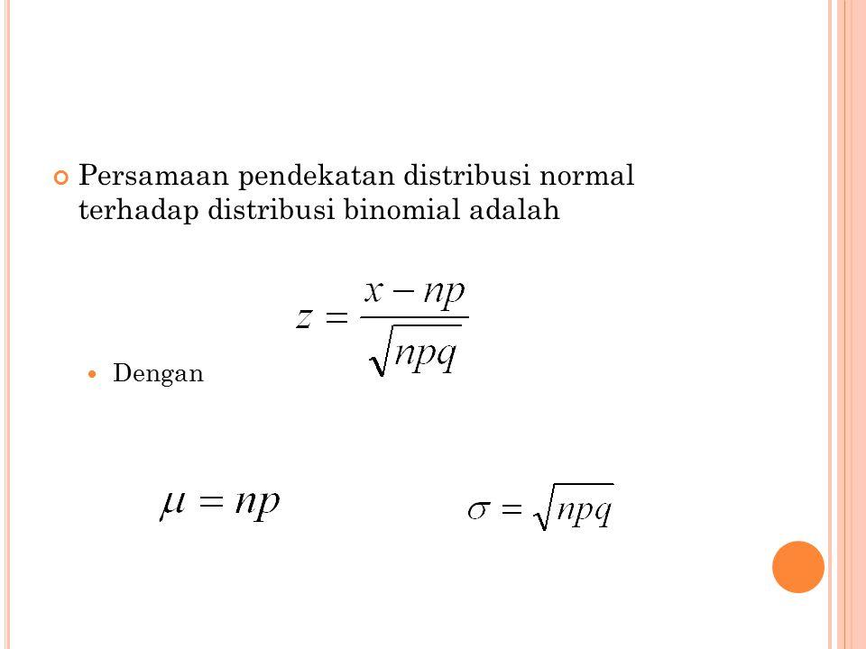 Persamaan pendekatan distribusi normal terhadap distribusi binomial adalah Dengan