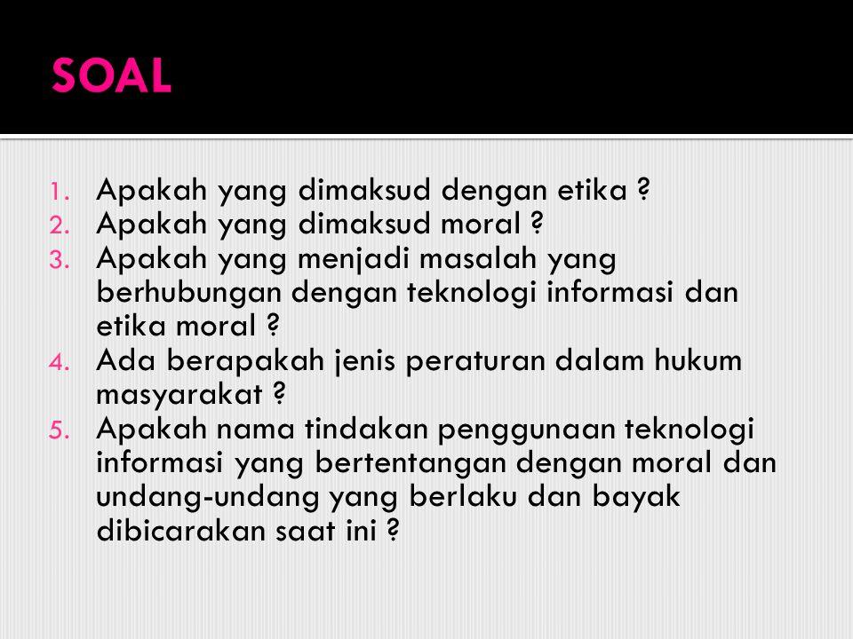 1. Apakah yang dimaksud dengan etika ? 2. Apakah yang dimaksud moral ? 3. Apakah yang menjadi masalah yang berhubungan dengan teknologi informasi dan