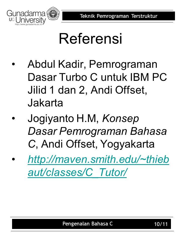 Teknik Pemrograman Terstruktur Pengenalan Bahasa C 10/11 Referensi Abdul Kadir, Pemrograman Dasar Turbo C untuk IBM PC Jilid 1 dan 2, Andi Offset, Jakarta Jogiyanto H.M, Konsep Dasar Pemrograman Bahasa C, Andi Offset, Yogyakarta http://maven.smith.edu/~thieb aut/classes/C_Tutor/http://maven.smith.edu/~thieb aut/classes/C_Tutor/