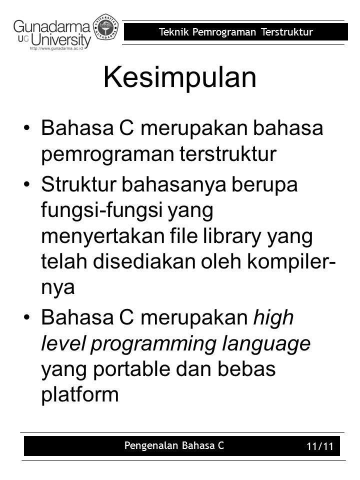 Teknik Pemrograman Terstruktur Pengenalan Bahasa C 11/11 Kesimpulan Bahasa C merupakan bahasa pemrograman terstruktur Struktur bahasanya berupa fungsi-fungsi yang menyertakan file library yang telah disediakan oleh kompiler- nya Bahasa C merupakan high level programming language yang portable dan bebas platform