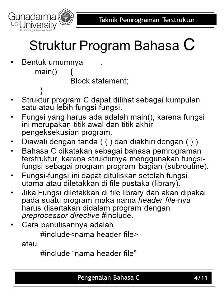 Teknik Pemrograman Terstruktur Pengenalan Bahasa C 4/11 Struktur Program Bahasa C Bentuk umumnya: main(){ Block statement; } Struktur program C dapat dilihat sebagai kumpulan satu atau lebih fungsi-fungsi.