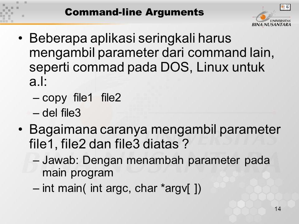 14 Command-line Arguments Beberapa aplikasi seringkali harus mengambil parameter dari command lain, seperti commad pada DOS, Linux untuk a.l: –copy fi