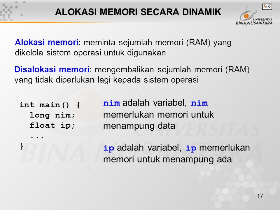 17 ALOKASI MEMORI SECARA DINAMIK Alokasi memori: meminta sejumlah memori (RAM) yang dikelola sistem operasi untuk digunakan Disalokasi memori: mengemb