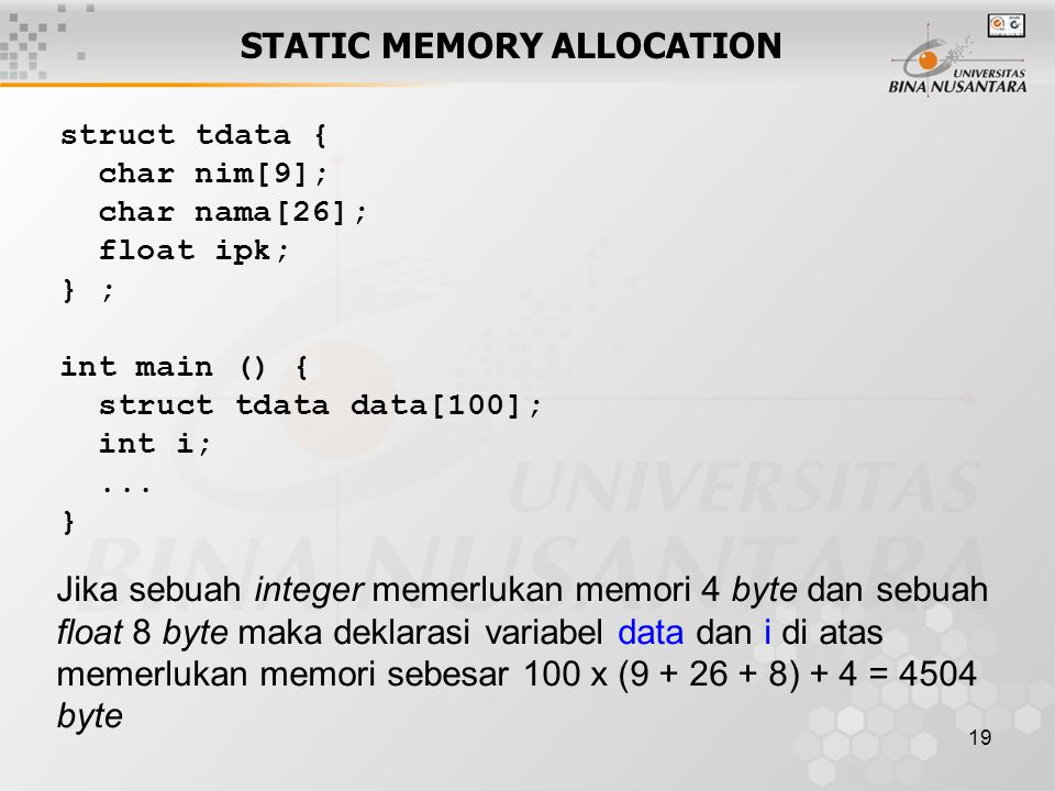 19 STATIC MEMORY ALLOCATION struct tdata { char nim[9]; char nama[26]; float ipk; } ; int main () { struct tdata data[100]; int i;...