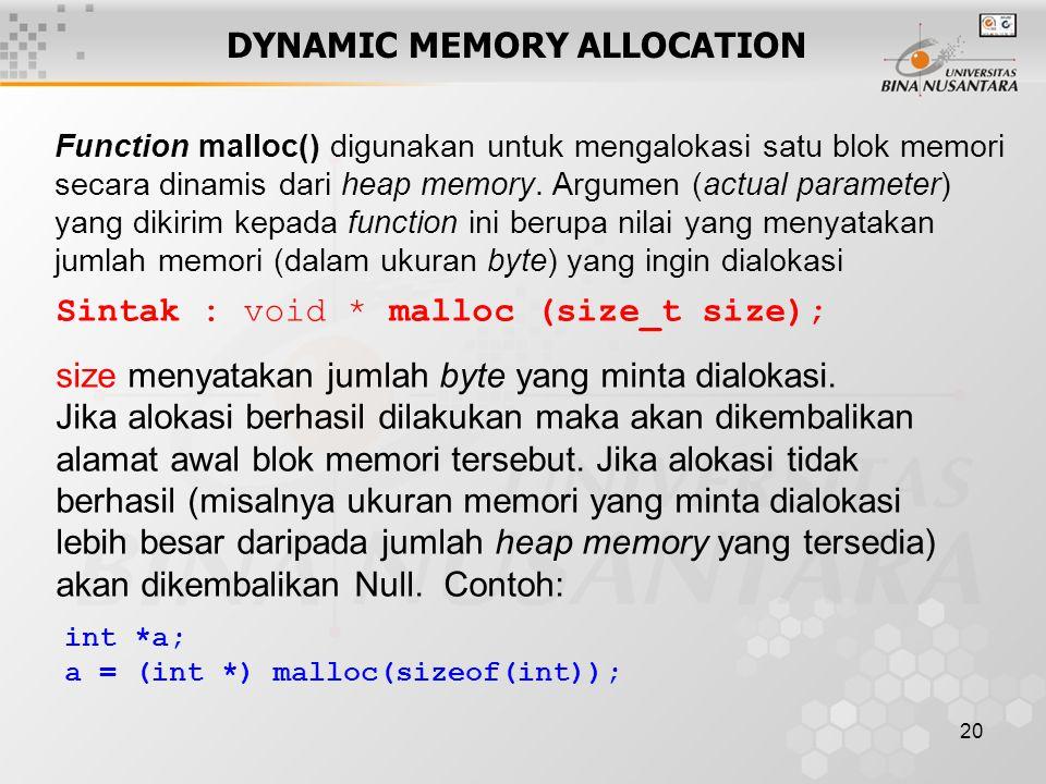 20 DYNAMIC MEMORY ALLOCATION Sintak : void * malloc (size_t size); size menyatakan jumlah byte yang minta dialokasi. Jika alokasi berhasil dilakukan m