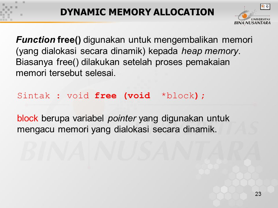 23 DYNAMIC MEMORY ALLOCATION Function free() digunakan untuk mengembalikan memori (yang dialokasi secara dinamik) kepada heap memory. Biasanya free()