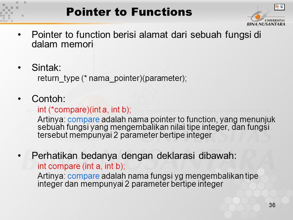 36 Pointer to Functions Pointer to function berisi alamat dari sebuah fungsi di dalam memori Sintak: return_type (* nama_pointer)(parameter); Contoh: