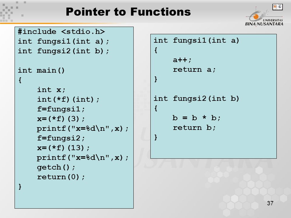37 Pointer to Functions #include int fungsi1(int a); int fungsi2(int b); int main() { int x; int(*f)(int); f=fungsi1; x=(*f)(3); printf( x=%d\n ,x); f=fungsi2; x=(*f)(13); printf( x=%d\n ,x); getch(); return(0); } int fungsi1(int a) { a++; return a; } int fungsi2(int b) { b = b * b; return b; }