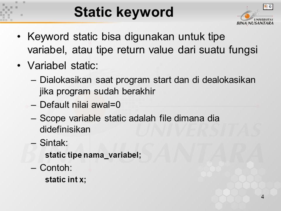 4 Static keyword Keyword static bisa digunakan untuk tipe variabel, atau tipe return value dari suatu fungsi Variabel static: –Dialokasikan saat progr