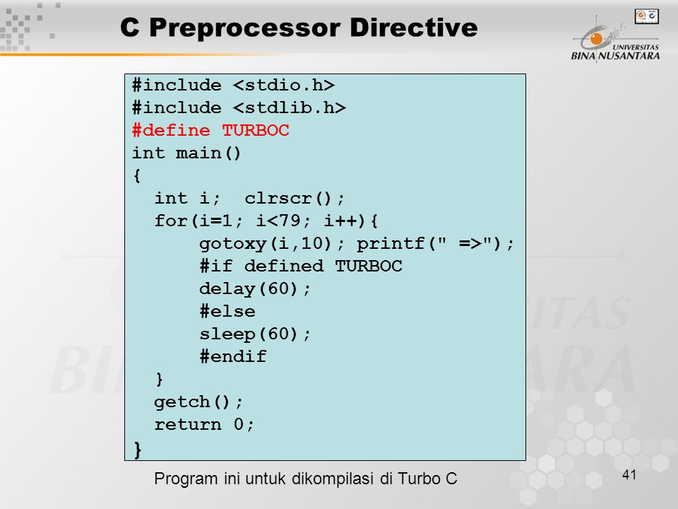 41 C Preprocessor Directive #include #define TURBOC int main() { int i; clrscr(); for(i=1; i<79; i++){ gotoxy(i,10); printf( => ); #if defined TURBOC delay(60); #else sleep(60); #endif } getch(); return 0; } Program ini untuk dikompilasi di Turbo C