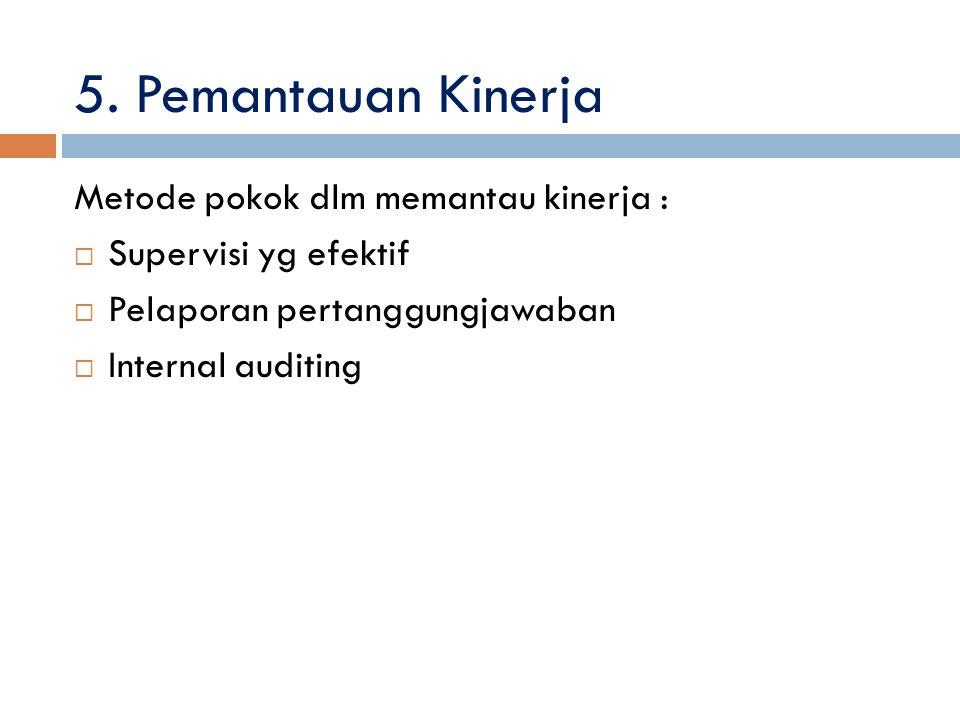 5. Pemantauan Kinerja Metode pokok dlm memantau kinerja :  Supervisi yg efektif  Pelaporan pertanggungjawaban  Internal auditing