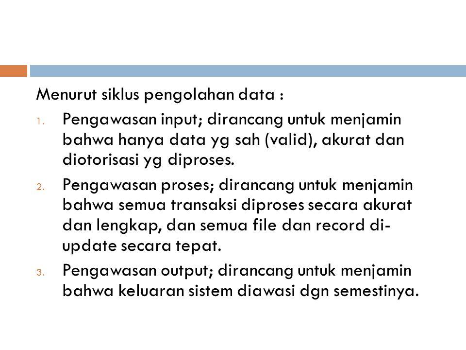 Menurut siklus pengolahan data : 1. Pengawasan input; dirancang untuk menjamin bahwa hanya data yg sah (valid), akurat dan diotorisasi yg diproses. 2.