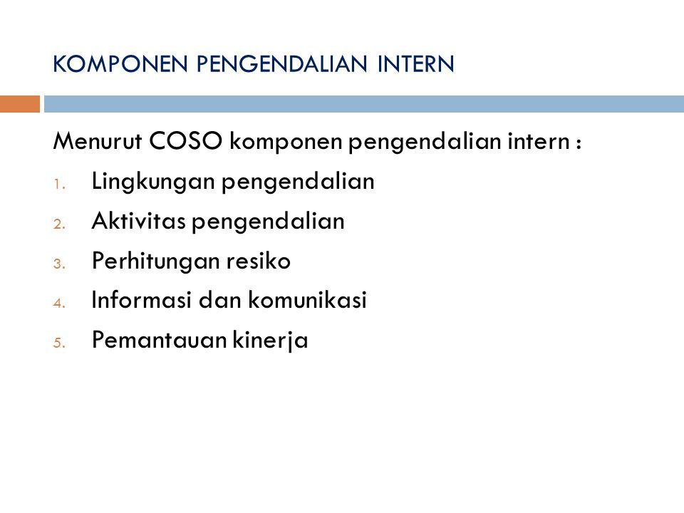 KOMPONEN PENGENDALIAN INTERN Menurut COSO komponen pengendalian intern : 1. Lingkungan pengendalian 2. Aktivitas pengendalian 3. Perhitungan resiko 4.