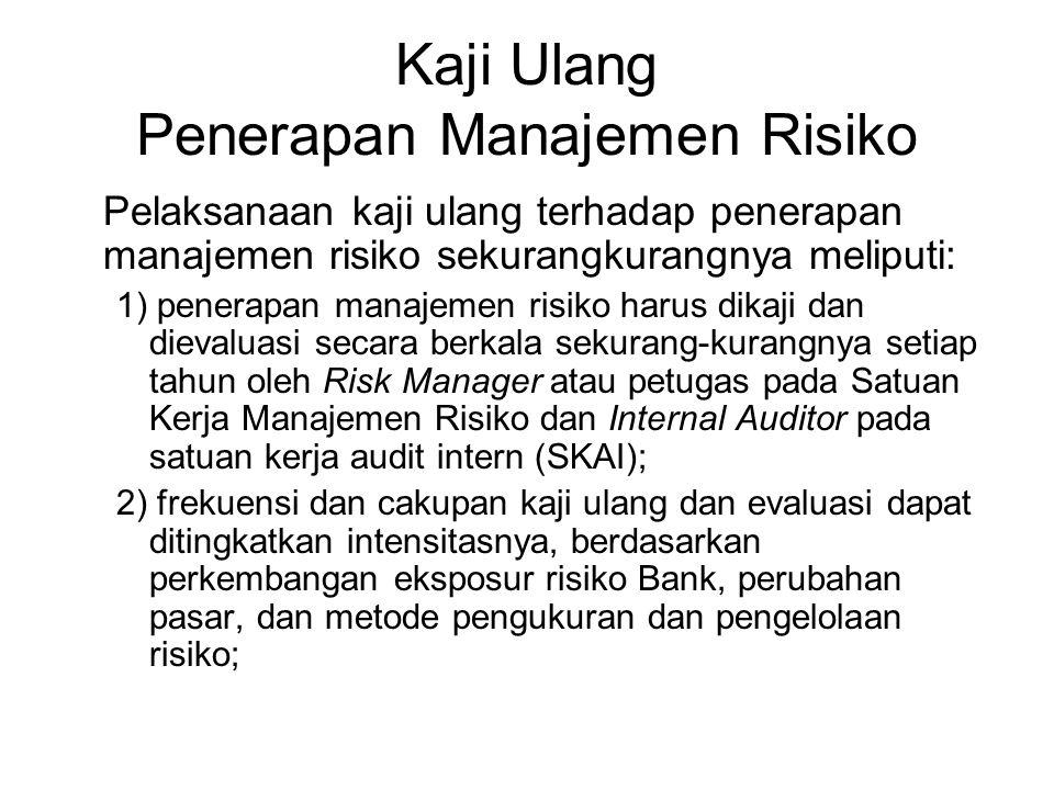 Kaji Ulang Penerapan Manajemen Risiko Pelaksanaan kaji ulang terhadap penerapan manajemen risiko sekurangkurangnya meliputi: 1) penerapan manajemen risiko harus dikaji dan dievaluasi secara berkala sekurang-kurangnya setiap tahun oleh Risk Manager atau petugas pada Satuan Kerja Manajemen Risiko dan Internal Auditor pada satuan kerja audit intern (SKAI); 2) frekuensi dan cakupan kaji ulang dan evaluasi dapat ditingkatkan intensitasnya, berdasarkan perkembangan eksposur risiko Bank, perubahan pasar, dan metode pengukuran dan pengelolaan risiko;