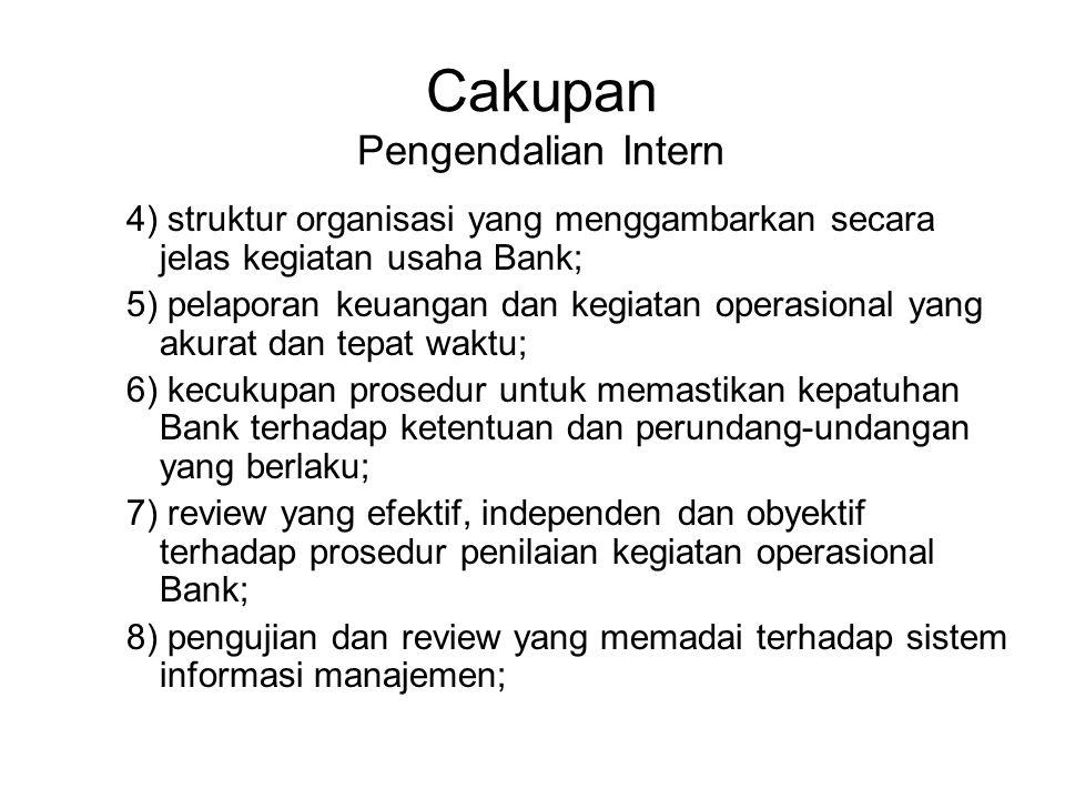 Cakupan Pengendalian Intern 4) struktur organisasi yang menggambarkan secara jelas kegiatan usaha Bank; 5) pelaporan keuangan dan kegiatan operasional yang akurat dan tepat waktu; 6) kecukupan prosedur untuk memastikan kepatuhan Bank terhadap ketentuan dan perundang-undangan yang berlaku; 7) review yang efektif, independen dan obyektif terhadap prosedur penilaian kegiatan operasional Bank; 8) pengujian dan review yang memadai terhadap sistem informasi manajemen;