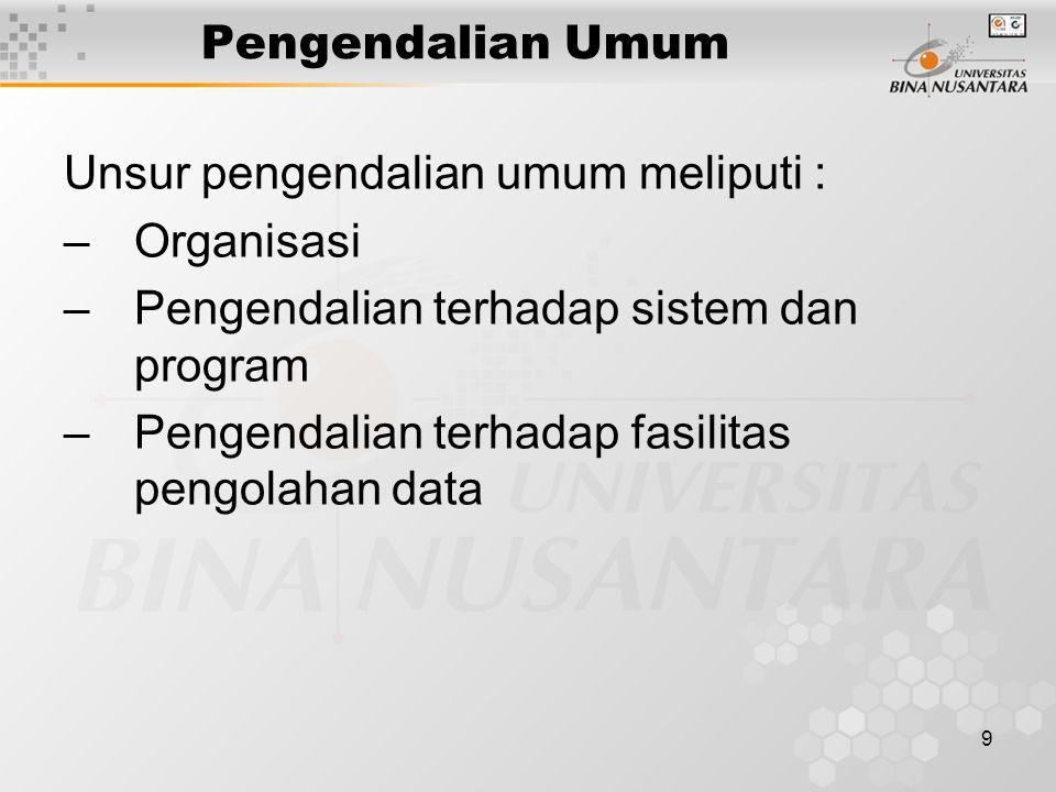 9 Pengendalian Umum Unsur pengendalian umum meliputi : –Organisasi –Pengendalian terhadap sistem dan program –Pengendalian terhadap fasilitas pengolah